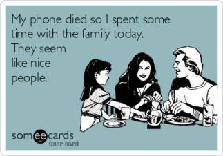 http://www.someecards.com/usercards/viewcard/my-phone-died-so-i-spent-some-time-with-the-family-today-they-seem-like-nice-people-ff06a
